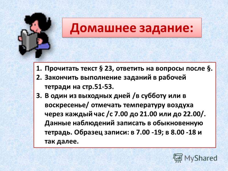 Домашнее задание: 1.Прочитать текст § 23, ответить на вопросы после §. 2.Закончить выполнение заданий в рабочей тетради на стр.51-53. 3.В один из выходных дней /в субботу или в воскресенье/ отмечать температуру воздуха через каждый час /с 7.00 до 21.