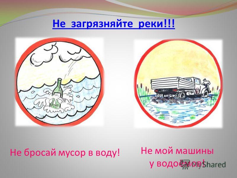 Не бросай мусор в воду! Не мой машины у водоёмов! Не загрязняйте реки!!!