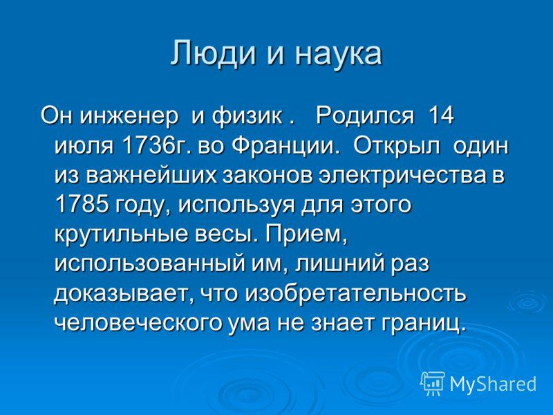Люди и наука Он инженер и физик. Родился 14 июля 1736г. во Франции. Открыл один из важнейших законов электричества в 1785 году, используя для этого крутильные весы. Прием, использованный им, лишний раз доказывает, что изобретательность человеческого