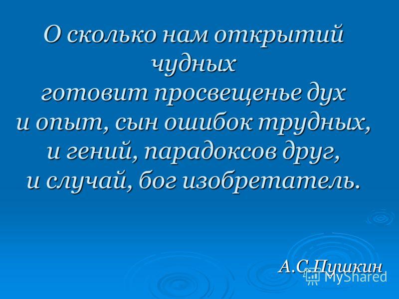 О сколько нам открытий чудных готовит просвещенье дух и опыт, сын ошибок трудных, и гений, парадоксов друг, и случай, бог изобретатель. А.С.Пушкин