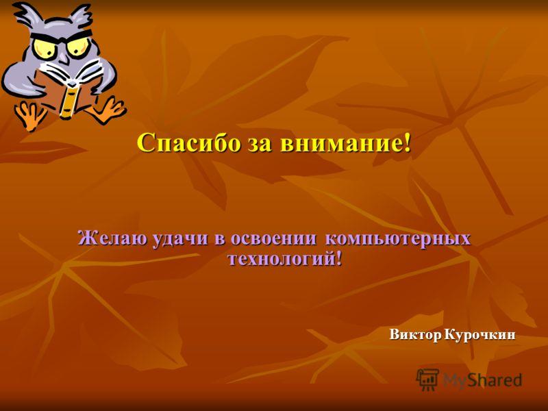 Спасибо за внимание! Желаю удачи в освоении компьютерных технологий! Виктор Курочкин