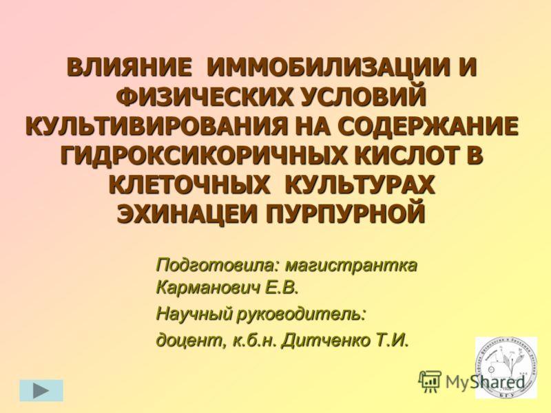 ВЛИЯНИЕ ИММОБИЛИЗАЦИИ ИФИЗИЧЕСКИХ УСЛОВИЙКУЛЬТИВИРОВАНИЯ НА СОДЕРЖАНИЕГИДРОКСИКОРИЧНЫХ КИСЛОТ ВКЛЕТОЧНЫХ КУЛЬТУРАХЭХИНАЦЕИ ПУРПУРНОЙ Подготовила: магистранткаКарманович Е.В. Научный руководитель: доцент, к.б.н. Дитченко Т.И.