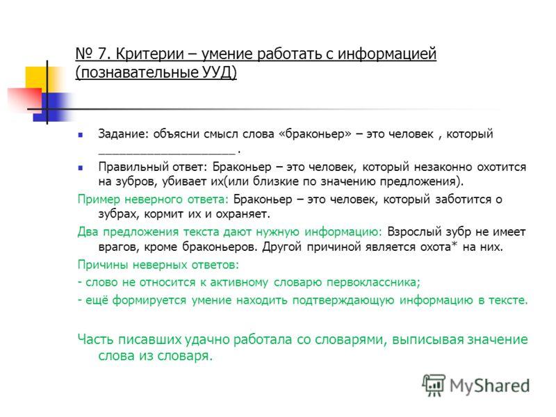 7. Критерии – умение работать с информацией (познавательные УУД) Задание: объясни смысл слова «браконьер» – это человек, который ____________________. Правильный ответ: Браконьер – это человек, который незаконно охотится на зубров, убивает их(или бли