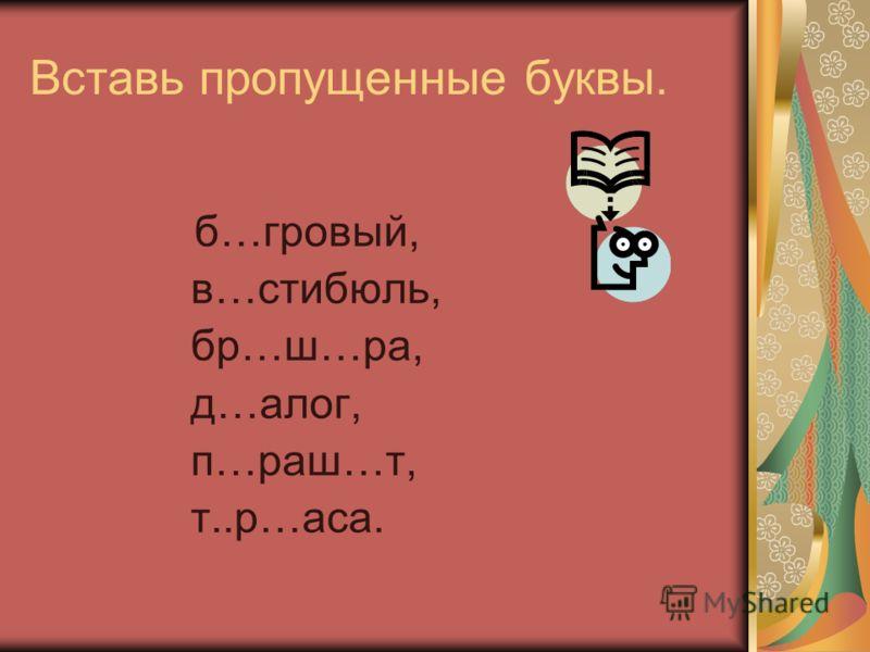 Вставь пропущенные буквы. б…гровый, в…стибюль, бр…ш…ра, д…алог, п…раш…т, т..р…аса.