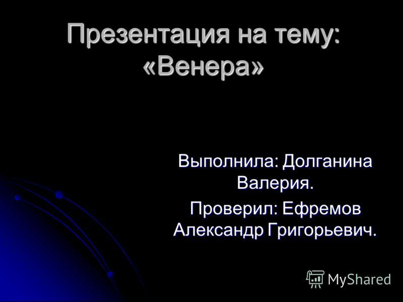 Презентация на тему:«Венера» Выполнила: Долганина Валерия. Проверил: Ефремов Александр Григорьевич.