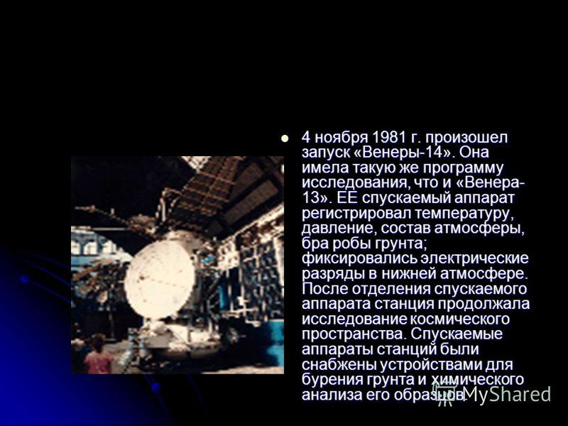 4 ноября 1981 г. произошелзапуск «Венеры-14». Онаимела такую же программуисследования, что и «Венера-13». ЕЕ спускаемый аппаратрегистрировал температуру,давление, состав атмосферы,бра робы грунта;фиксировались электрическиеразряды в нижней атмосфере.