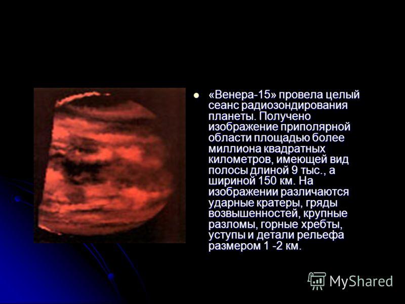 «Венера-15» провела целыйсеанс радиозондированияпланеты. Полученоизображение приполярнойобласти площадью болеемиллиона квадратныхкилометров, имеющей видполосы длиной 9 тыс., ашириной 150 км. Наизображении различаютсяударные кратеры, грядывозвышенност