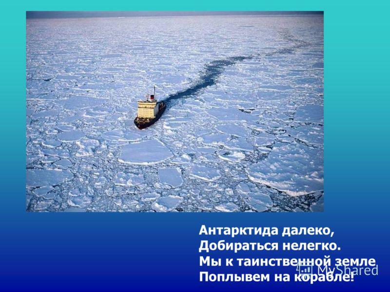 Антарктида далеко, Добираться нелегко. Мы к таинственной земле Поплывем на корабле!