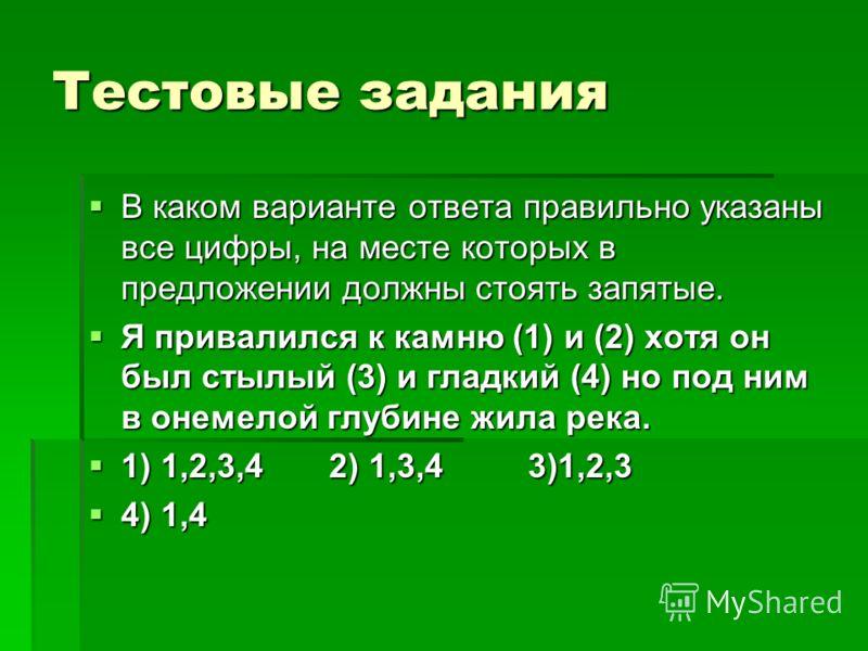 Тестовые задания В каком варианте ответа правильно указаны все цифры, на месте которых в предложении должны стоять запятые. Я привалился к камню (1) и (2) хотя он был стылый (3) и гладкий (4) но под ним в онемелой глубине жила река. 1) 1,2,3,4 2) 1,3