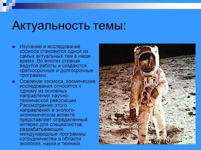 Актуальность темы: Изучение и исследование космоса становится одной из самых актуальных тем в наше время. Во многих странах ведутся работы и создаются краткосрочные и долгосрочные программы. Освоение космоса, космические исследования относятся к одно