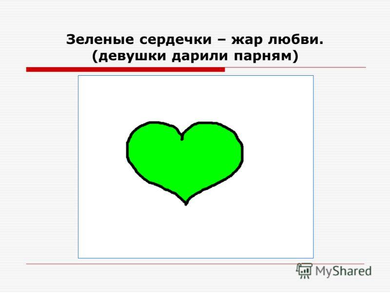 Зеленые сердечки – жар любви. (девушки дарили парням)