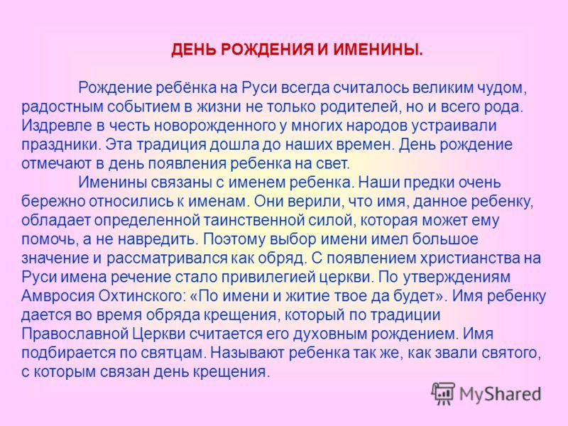 ДЕНЬ РОЖДЕНИЯ И ИМЕНИНЫ. Рождение ребёнка на Руси всегда считалось великим чудом, радостным событием в жизни не только родителей, но и всего рода. Издревле в честь новорожденного у многих народов устраивали праздники. Эта традиция дошла до наших врем