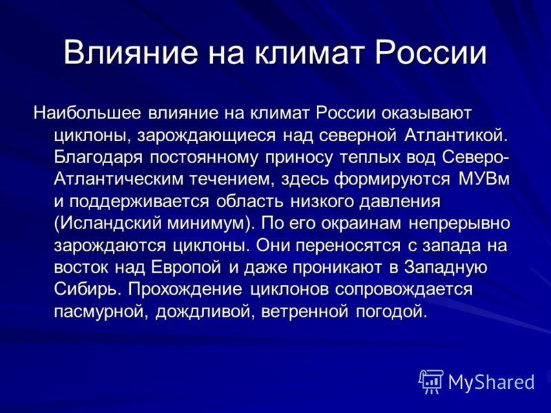 Влияние на климат России Наибольшее влияние на климат России оказывают циклоны, зарождающиеся над северной Атлантикой. Благодаря постоянному приносу теплых вод Северо- Атлантическим течением, здесь формируются МУВм и поддерживается область низкого да