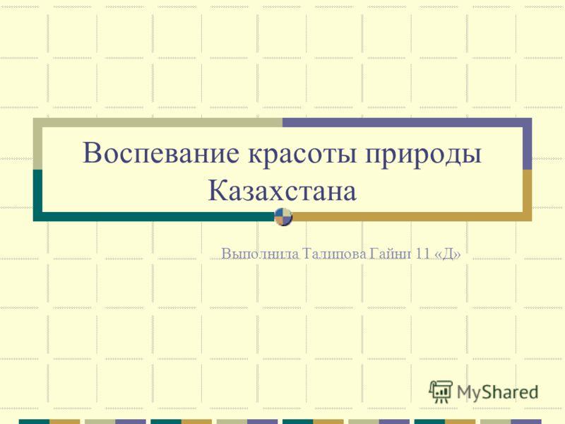 Воспевание красоты природы Казахстана Выполнила Талипова Гайни 11 «Д»