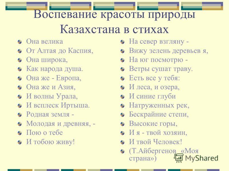 Воспевание красоты природы Казахстана в стихах Она велика От Алтая до Каспия, Она широка, Как народа душа. Она же - Европа, Она же и Азия, И волны Урала, И всплеск Иртыша. Родная земля - Молодая и древняя, - Пою о тебе И тобою живу! На север взгляну