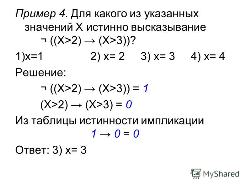 Пример 4. Для какого из указанных значений X истинно высказывание ¬ ((X>2) (X>3))? 1)x=12) x= 23) x= 34) x= 4 Решение: ¬ ((X>2) (X>3)) = 1 (X>2) (X>3) = 0 Из таблицы истинности импликации 1 0 = 0 Ответ: 3) x= 3