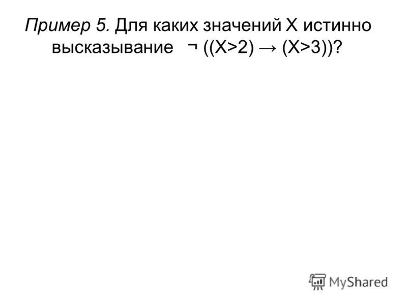 Пример 5. Для каких значений X истинно высказывание¬ ((X>2) (X>3))?