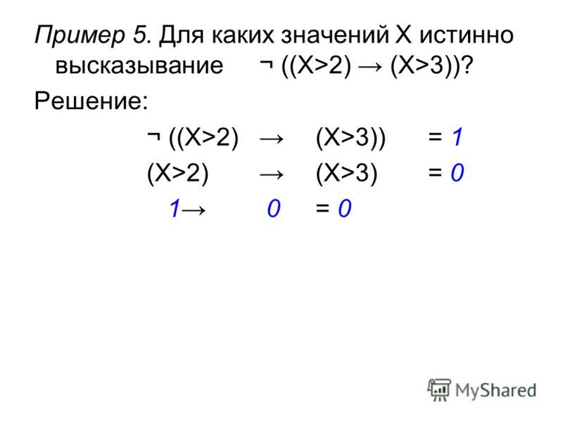 Пример 5. Для каких значений X истинно высказывание¬ ((X>2) (X>3))? Решение: ¬ ((X>2) (X>3))= 1 (X>2) (X>3) = 0 1 0 = 0