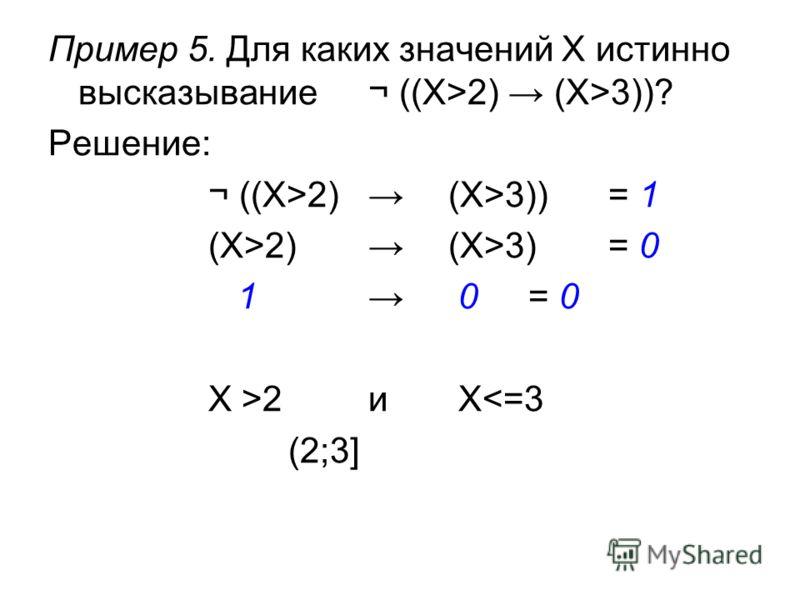 Пример 5. Для каких значений X истинно высказывание¬ ((X>2) (X>3))? Решение: ¬ ((X>2) (X>3))= 1 (X>2) (X>3) = 0 1 0 = 0 X >2и X