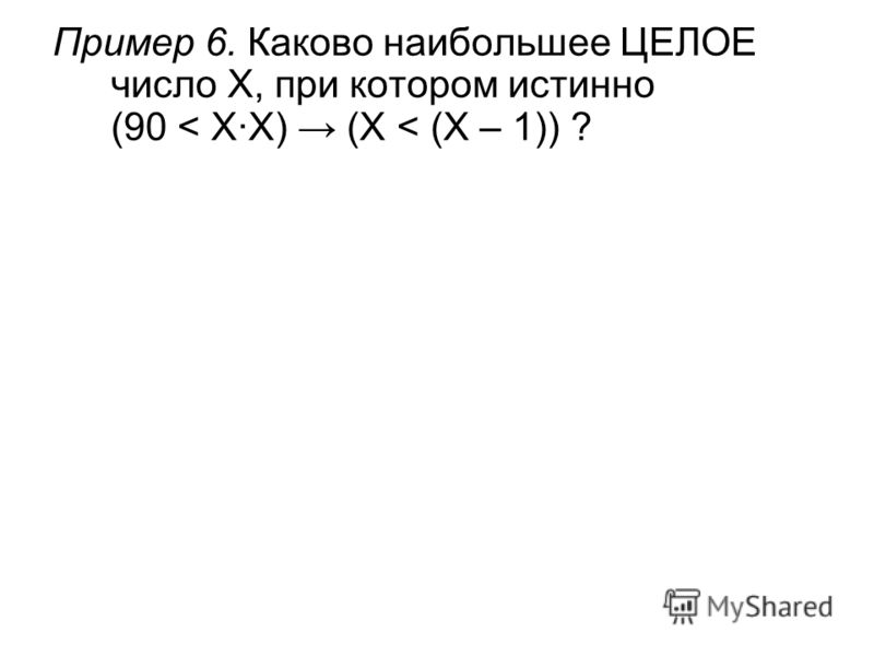 Пример 6. Каково наибольшее ЦЕЛОЕ число X, при котором истинно (90 < X·X) (X < (X – 1)) ?