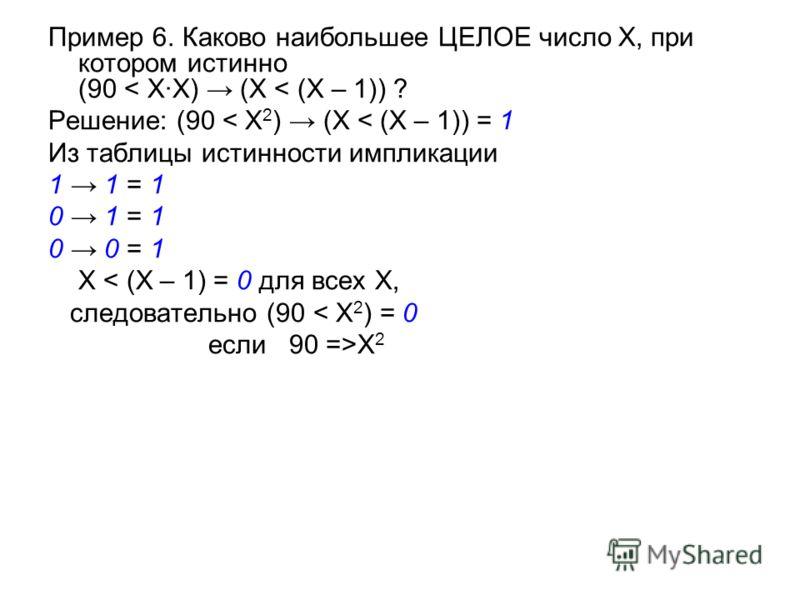 Пример 6. Каково наибольшее ЦЕЛОЕ число X, при котором истинно (90 < X·X) (X < (X – 1)) ? Решение: (90 < X 2 ) (X < (X – 1)) = 1 Из таблицы истинности импликации 1 1 = 1 0 1 = 1 0 0 = 1 X < (X – 1) = 0 для всех X, следовательно (90 < X 2 ) = 0 если 9