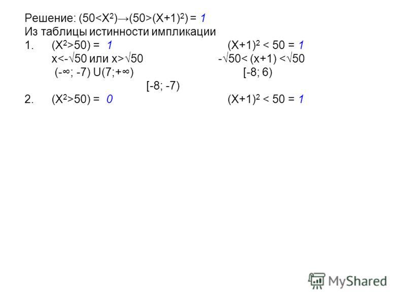 Решение: (50 (X+1) 2 ) = 1 Из таблицы истинности импликации 1.(X 2 >50) = 1 (X+1) 2 < 50 = 1 x 50 -50< (x+1) 50) = 0 (X+1) 2 < 50 = 1