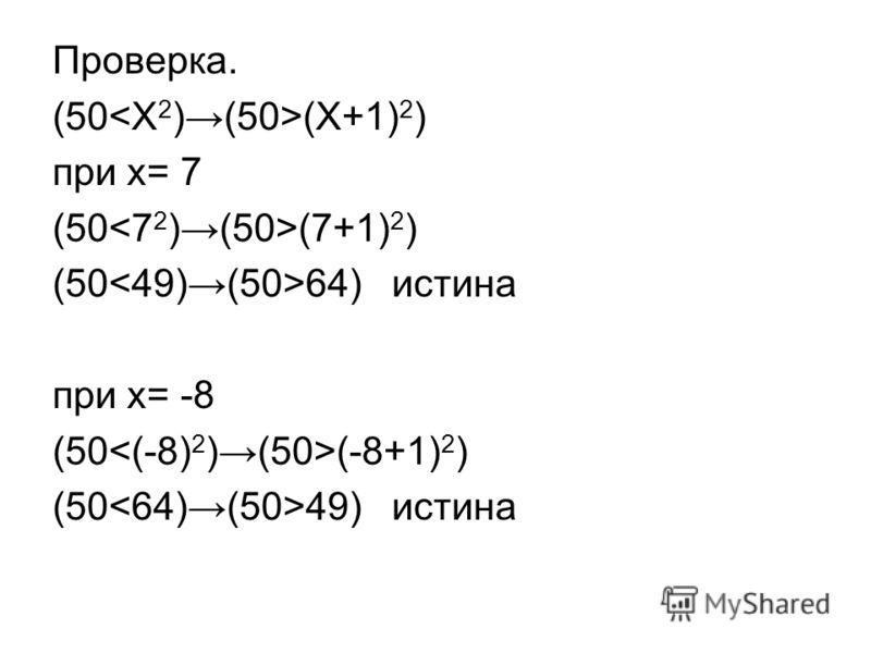 Проверка. (50 (X+1) 2 ) при x= 7 (50 (7+1) 2 ) (50 64) истина при x= -8 (50 (-8+1) 2 ) (50 49) истина