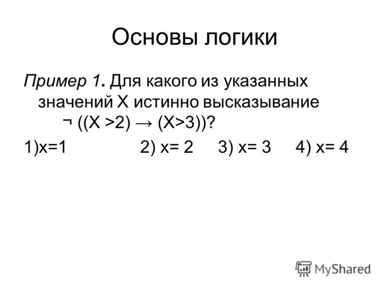 Основы логики Пример 1. Для какого из указанных значений X истинно высказывание ¬ ((X >2) (X>3))? 1)x=12) x= 23) x= 34) x= 4