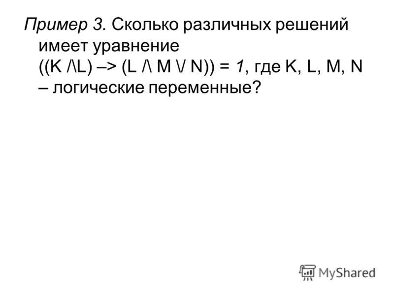 Пример 3. Сколько различных решений имеет уравнение ((K /\L) –> (L /\ M \/ N)) = 1, где K, L, M, N – логические переменные?