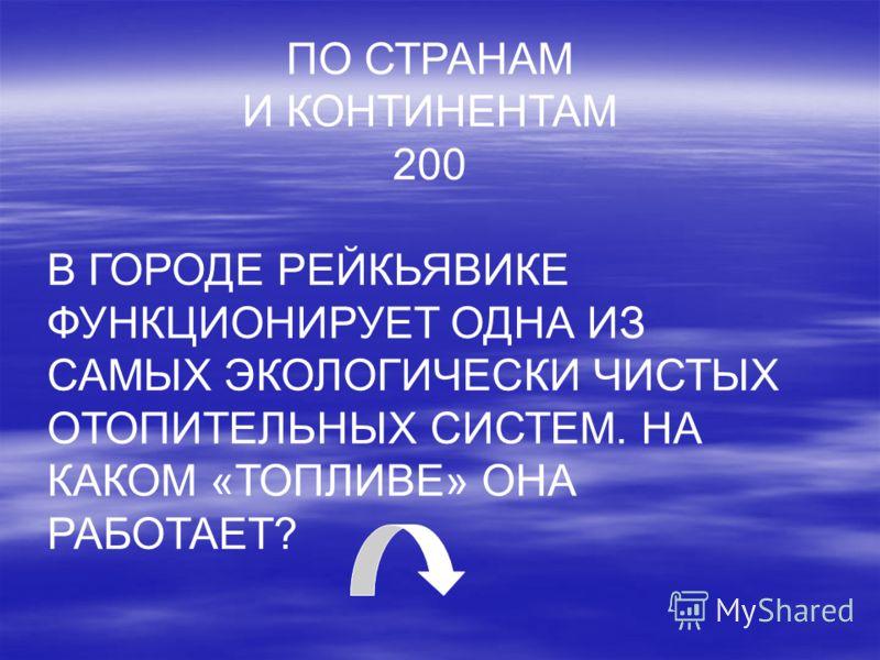 ПО СТРАНАМ И КОНТИНЕНТАМ 200 В ГОРОДЕ РЕЙКЬЯВИКЕ ФУНКЦИОНИРУЕТ ОДНА ИЗ САМЫХ ЭКОЛОГИЧЕСКИ ЧИСТЫХ ОТОПИТЕЛЬНЫХ СИСТЕМ. НА КАКОМ «ТОПЛИВЕ» ОНА РАБОТАЕТ?