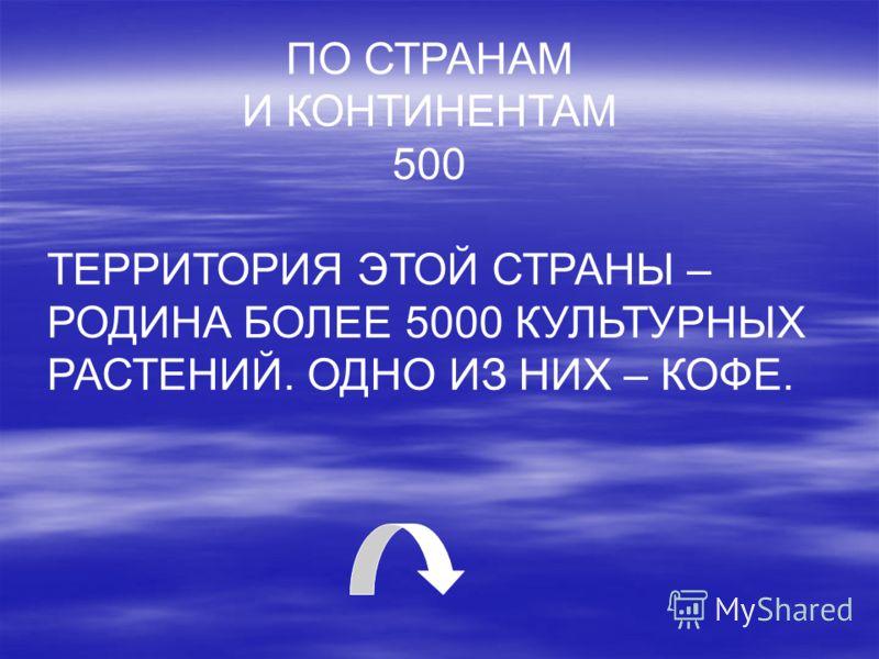 ПО СТРАНАМ И КОНТИНЕНТАМ 500 ТЕРРИТОРИЯ ЭТОЙ СТРАНЫ – РОДИНА БОЛЕЕ 5000 КУЛЬТУРНЫХ РАСТЕНИЙ. ОДНО ИЗ НИХ – КОФЕ.