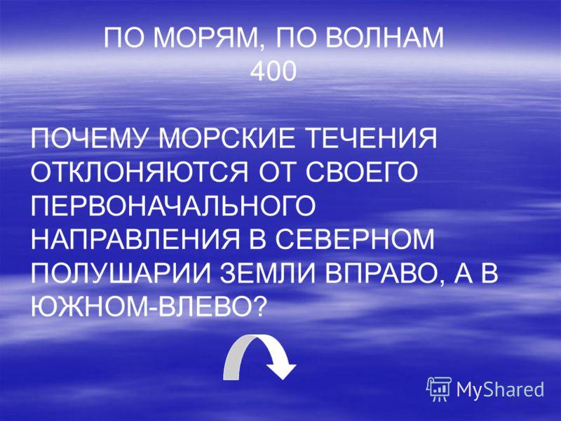 ПО МОРЯМ, ПО ВОЛНАМ 400 ПОЧЕМУ МОРСКИЕ ТЕЧЕНИЯ ОТКЛОНЯЮТСЯ ОТ СВОЕГО ПЕРВОНАЧАЛЬНОГО НАПРАВЛЕНИЯ В СЕВЕРНОМ ПОЛУШАРИИ ЗЕМЛИ ВПРАВО, А В ЮЖНОМ-ВЛЕВО?