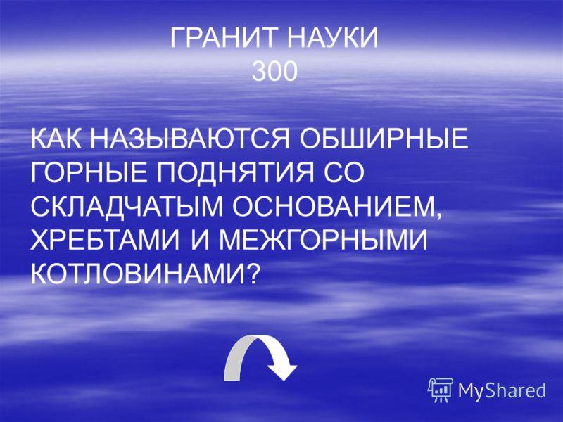 ГРАНИТ НАУКИ 300 КАК НАЗЫВАЮТСЯ ОБШИРНЫЕ ГОРНЫЕ ПОДНЯТИЯ СО СКЛАДЧАТЫМ ОСНОВАНИЕМ, ХРЕБТАМИ И МЕЖГОРНЫМИ КОТЛОВИНАМИ?