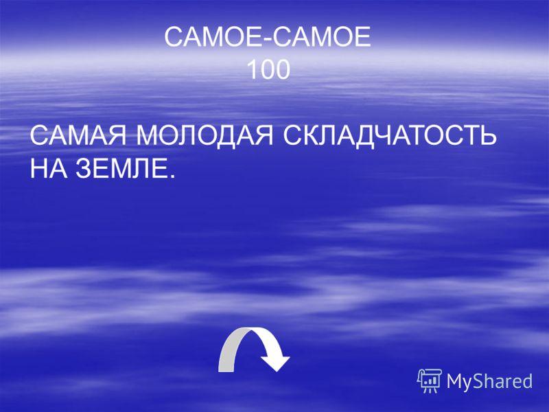 САМОЕ-САМОЕ 100 САМАЯ МОЛОДАЯ СКЛАДЧАТОСТЬ НА ЗЕМЛЕ.