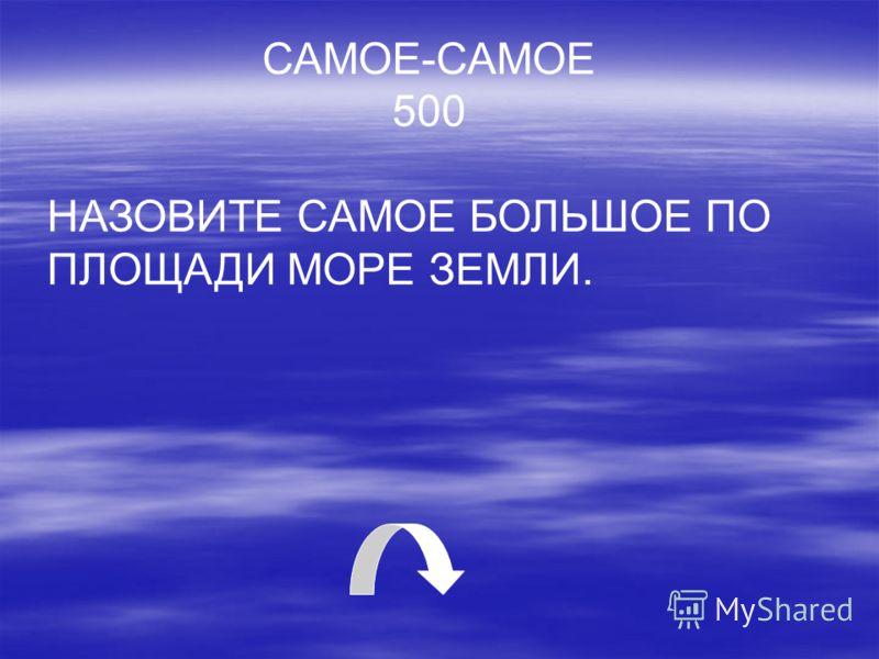 САМОЕ-САМОЕ 500 НАЗОВИТЕ САМОЕ БОЛЬШОЕ ПО ПЛОЩАДИ МОРЕ ЗЕМЛИ.