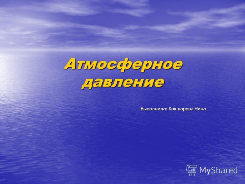 Атмосферноедавление Выполнила: Кокшарова Нина