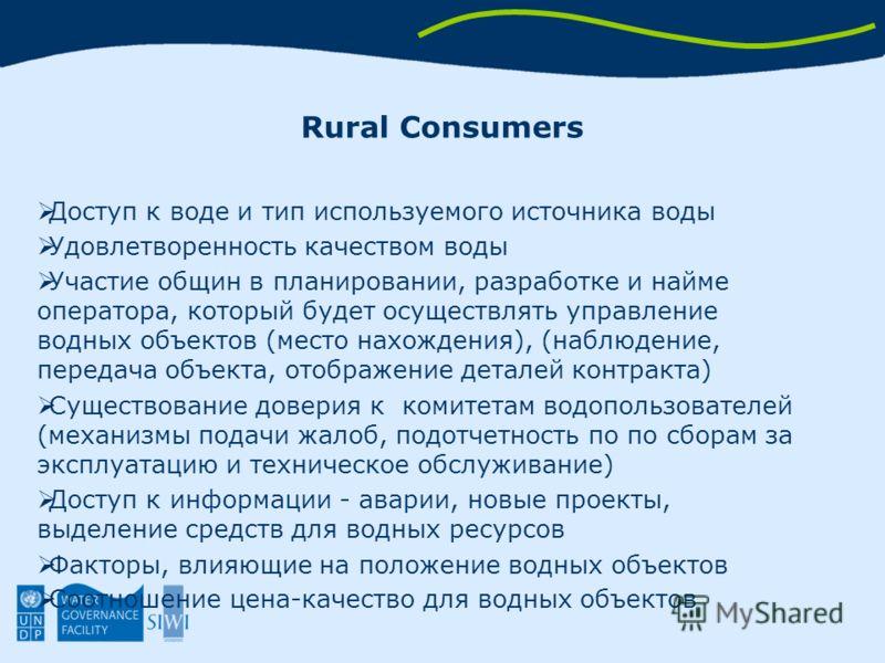 Rural Consumers Доступ к воде и тип используемого источника воды Удовлетворенность качеством воды Участие общин в планировании, разработке и найме оператора, который будет осуществлять управление водных объектов (место нахождения), (наблюдение, перед