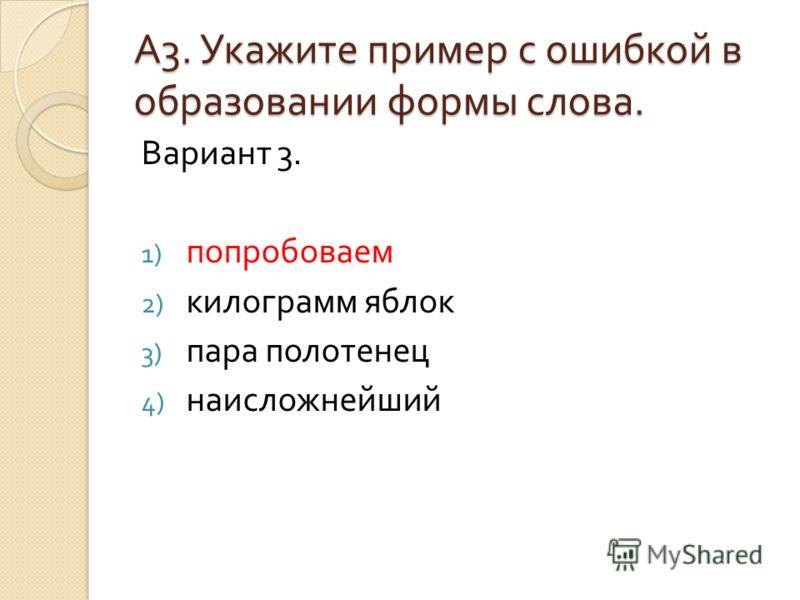 А3. Укажите пример с ошибкой вобразовании формы слова. Вариант 3. 1) попробоваем 2) килограмм яблок 3) пара полотенец 4) наисложнейший