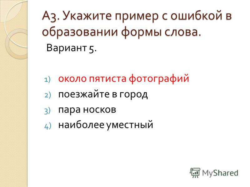 А3. Укажите пример с ошибкой вобразовании формы слова. Вариант 5. 1) около пятиста фотографий 2) поезжайте в город 3) пара носков 4) наиболее уместный