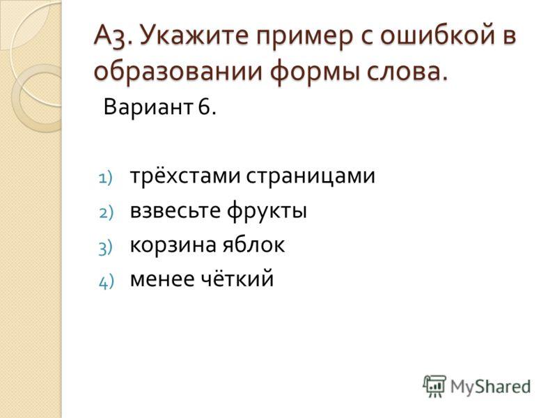 А3. Укажите пример с ошибкой вобразовании формы слова. Вариант 6. 1) трёхстами страницами 2) взвесьте фрукты 3) корзина яблок 4) менее чёткий