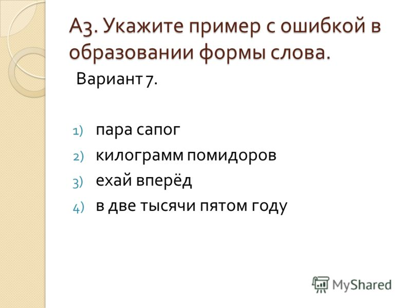 А3. Укажите пример с ошибкой вобразовании формы слова. Вариант 7. 1) пара сапог 2) килограмм помидоров 3) ехай вперёд 4) в две тысячи пятом году