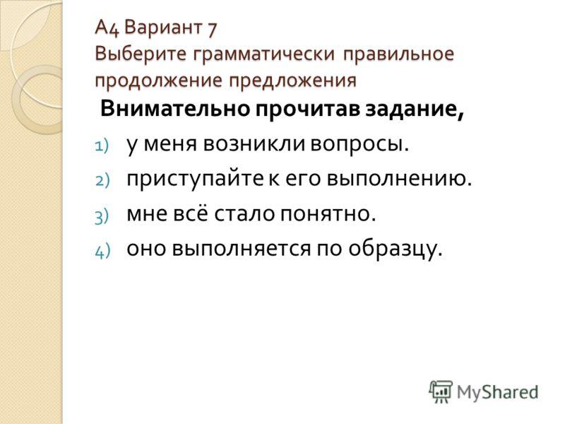 А4 Вариант 7Выберите грамматически правильноепродолжение предложения Внимательно прочитав задание, 1) у меня возникли вопросы. 2) приступайте к его выполнению. 3) мне всё стало понятно. 4) оно выполняется по образцу.