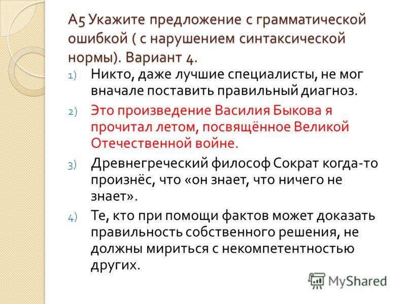 А5 Укажите предложение с грамматическойошибкой ( с нарушением синтаксическойнормы). Вариант 4. 1) Никто, даже лучшие специалисты, не мог вначале поставить правильный диагноз. 2) Это произведение Василия Быкова я прочитал летом, посвящённое Великой От
