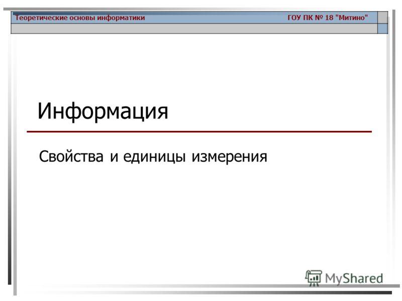 Теоретические основы информатики ГОУ ПК 18 Митино Информация Свойства и единицы измерения