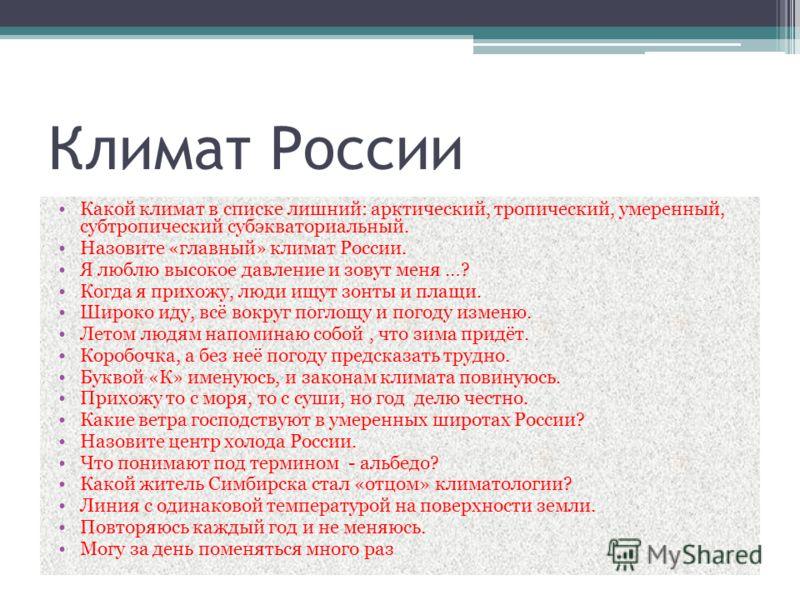 Климат России Какой климат в списке лишний: арктический, тропический, умеренный, субтропический субэкваториальный. Назовите «главный» климат России. Я люблю высокое давление и зовут меня …? Когда я прихожу, люди ищут зонты и плащи. Широко иду, всё во