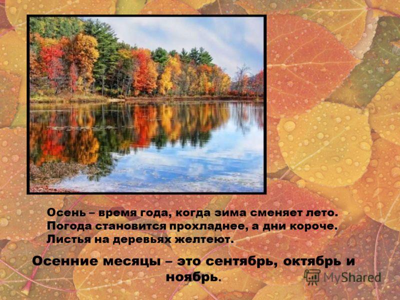 Осень – время года, когда зима сменяет лето. Погода становится прохладнее, а дни короче. Листья на деревьях желтеют. Осенние месяцы – это сентябрь, октябрь и ноябрь.