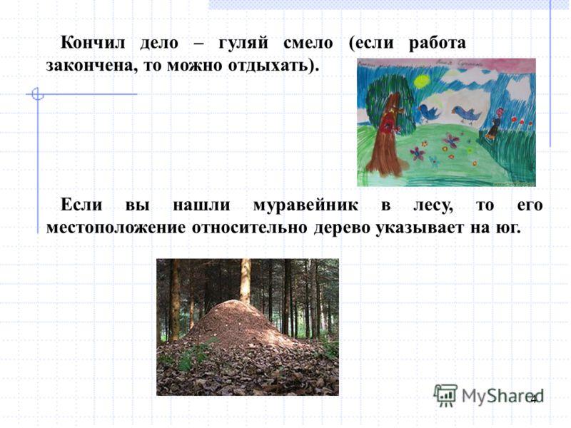 4 Кончил дело – гуляй смело (если работа закончена, то можно отдыхать). Если вы нашли муравейник в лесу, то его местоположение относительно дерево указывает на юг.