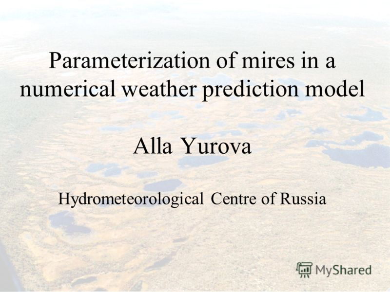 Parameterization of mires in a numerical weather prediction model Alla Yurova Hydrometeorological Centre of Russia