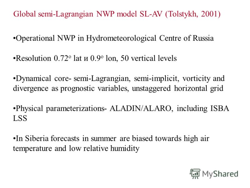 Global semi-Lagrangian NWP model SL-AV (Tolstykh, 2001) Operational NWP in Hydrometeorological Centre of Russia Resolution 0.72 о lat и 0.9 о lon, 50 vertical levels Dynamical core- semi-Lagrangian, semi-implicit, vorticity and divergence as prognost