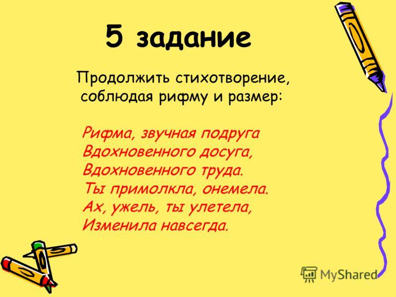 5 задание Продолжить стихотворение, соблюдая рифму и размер: Рифма, звучная подруга Вдохновенного досуга, Вдохновенного труда. Ты примолкла, онемела. Ах, ужель, ты улетела, Изменила навсегда.